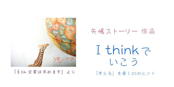 矢嶋剛・作、矢嶋ストーリー作品『I think でいこう 「考える」を磨く20のヒント』へのリンク画像です。画像左に、セクション4「企業は求めます」のアイキャッチ画像。地球儀でアフリカ大陸を眺めるキリンさんの写真が載っています